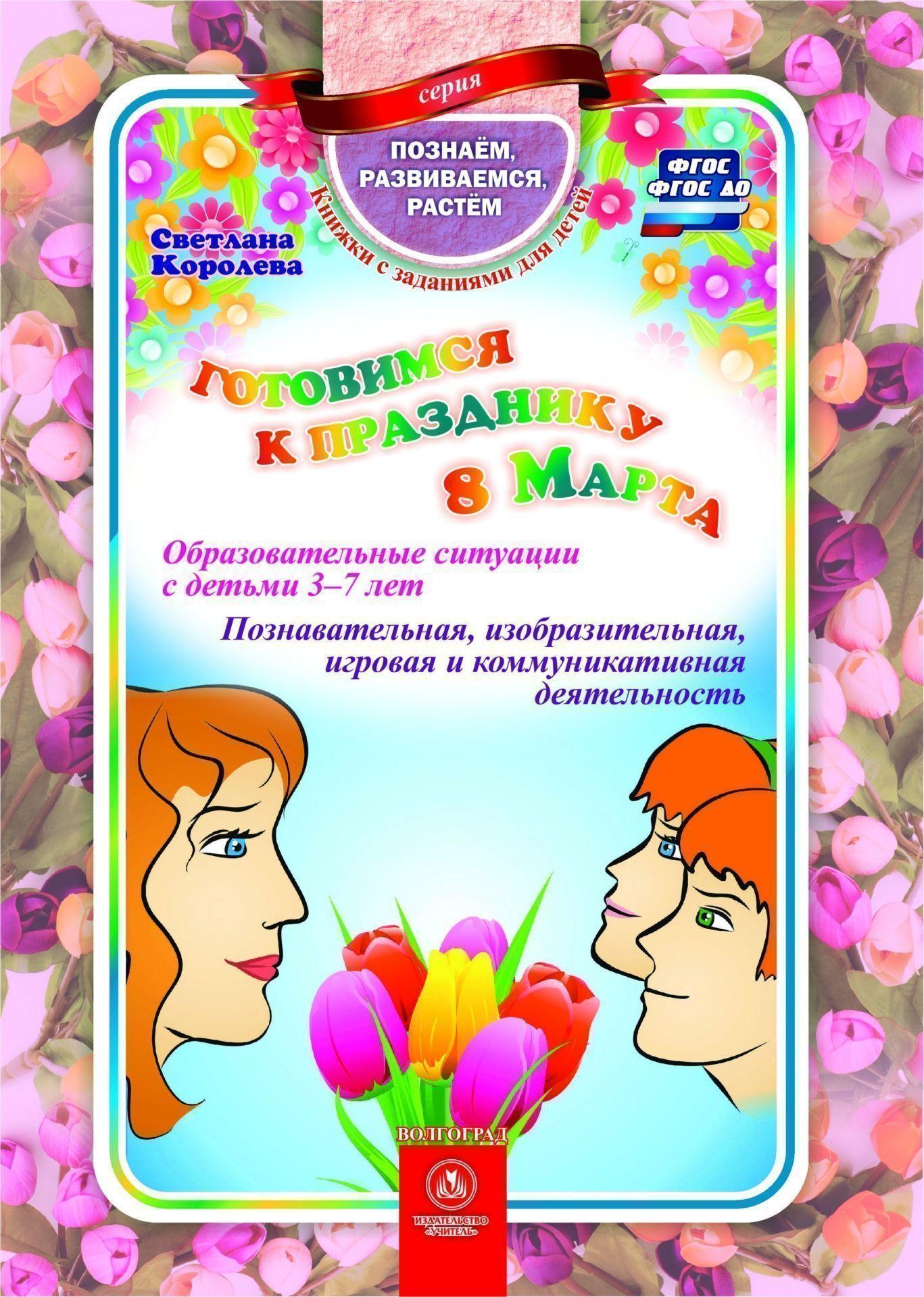 Готовимся к празднику 8 Марта: образовательные ситуации с детьми 3-7 лет. Познавательная, изобразительная, игровая и коммуникативная деятельность