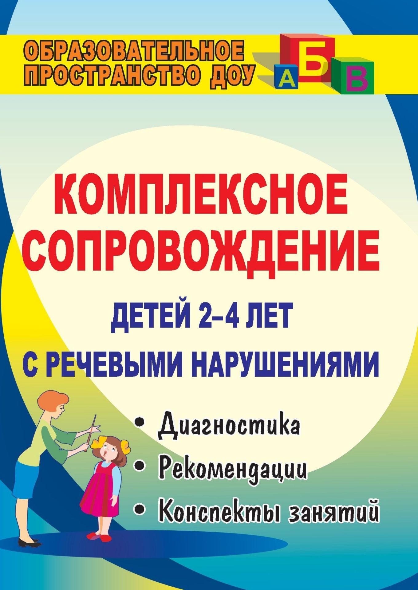 Комплексное сопровождение детей 2-4 лет с речевыми нарушениями: диагностика, планирование, рекомендации, конспекты занятий, лингвистический материал