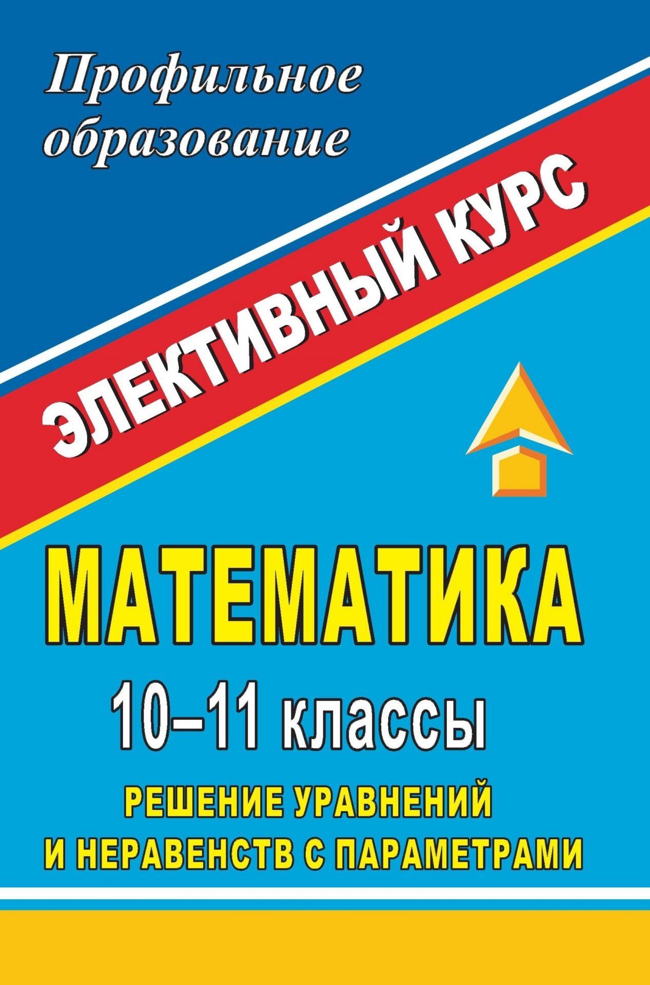 Математика. 10-11 классы. Решение уравнений и неравенств с параметрами: элективный курс
