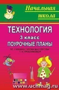 """Технология. 3 класс: поурочные планы по учебнику Т. Н. Просняковой """"Уроки мастерства"""""""