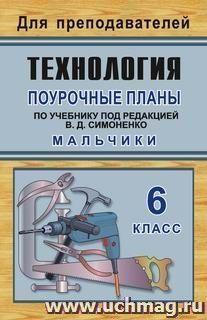 Технология: 6 класс (мальчики): поурочные планы по учебнику под редакцией В. Д. Симоненко