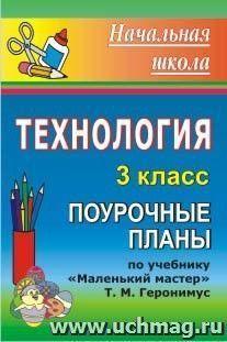 """Технология. 3 класс: поурочные планы по учебнику Т. М. Геронимус """"Маленький мастер"""""""