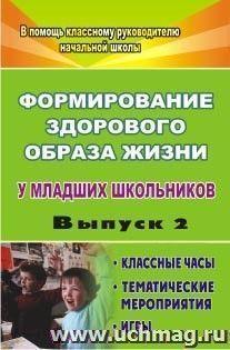 Формирование здорового образа жизни у младших школьников. Вып. 2: классные часы, тематические мероприятия, игры