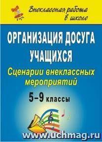Организация досуга учащихся. 5-9 классы: сценарии внеклассных мероприятий