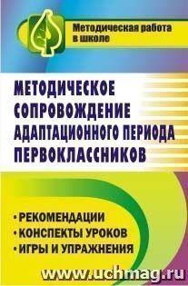 Методическое сопровождение адаптационного периода первоклассников: рекомендации, конспекты уроков, игры и упражнения