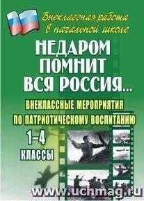 Недаром помнит вся Россия…: внеклассные мероприятия по патриотическому воспитанию. 1-4 классы