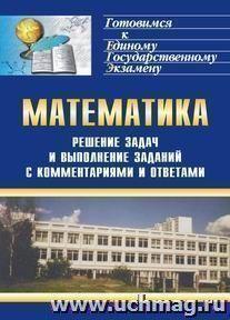 Решение задач и выполнение заданий по математике с комментариями и ответами для подготовки к единому государственному экзамену