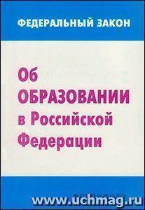 """Федеральный закон от 29.12.2012 г. №273-ФЗ """"Об образовании в Российской Федерации"""""""