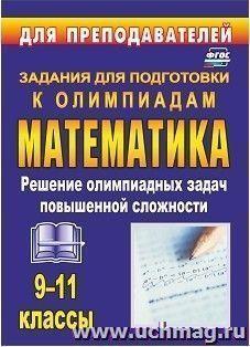 Олимпиадные задания по математике. 9-11 классы: решение олимпиадных задач повышенной сложности