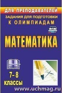 Математика. 7-8 классы: задания для подготовки к олимпиадам