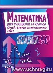 Математика для учащихся 10 класса. Алгебра и начала анализа. Способы решения экзаменационных задач
