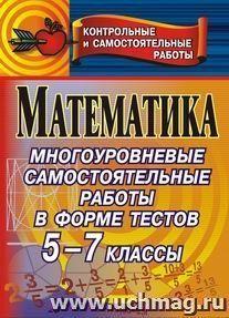 Математика. Многоуровневые самостоятельные работы в форме тестов для проверки качества знаний. 5-7 классы