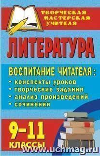 Литература. 9-11 классы. Воспитание читателя: конспекты уроков, творческие задания, анализ произведений, сочинения