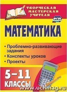 Математика. 5-11 классы: проблемно-развивающие задания, конспекты уроков, проекты