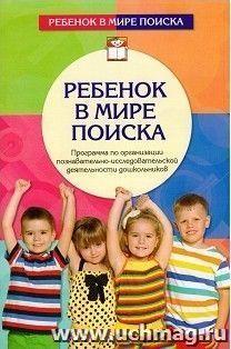 Ребенок в мире поиска. Программа по организации познавательно-исследовательской деятельности дошкольников