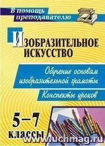 Изобразительное искусство. 5-7 классы. Обучение основам изобразительной грамоты: конспекты уроков