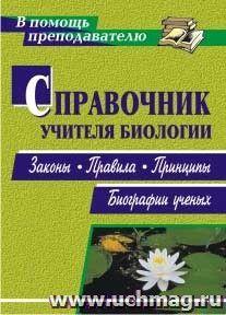 Справочник учителя биологии: законы, правила, принципы, биографии ученых