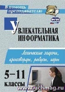 Купить Увлекательная информатика. 5-11 классы: логические задачи, кроссворды, ребусы, игры