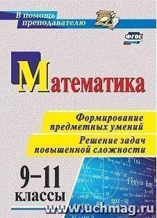 Математика. 9-11 классы. Формирование предметных умений. Решение задач повышенной сложности