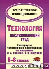 Технология. 5-8 классы: (Обслуживающий труд): развернутое тематическое планирование по программе И. А. Сасовой, А. В. Марченко
