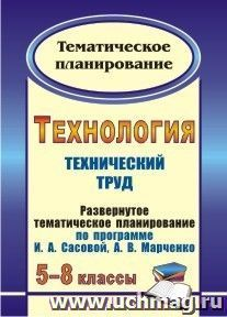 Технология. 5-8 классы: (Технический труд): развернутое тематическое планирование по программе И. А. Сасовой, А. В. Марченко