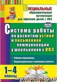 Система работы по развитию устной и письменной коммуникации у школьников с ОВЗ. 1-4 классы: рабочие программы, индивидуальные и групповые занятия