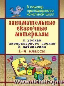 Занимательные сказочные материалы к урокам литературного чтения и математики в 1-4 классах
