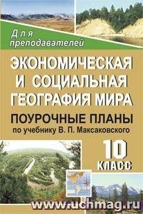 Экономическая и социальная география мира. 10 класс: поурочные планы по учебнику В. П. Максаковского