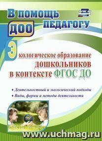 Экологическое образование дошкольников в контексте ФГОС ДО: деятельностный и экологический подходы, виды, формы и методы деятельности