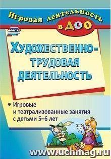 Художественно-трудовая деятельность: игровые и театрализованные занятия с детьми 5-6 лет