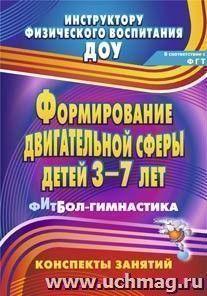 Формирование двигательной сферы детей 3-7 лет: фитбол-гимнастика: конспекты занятий