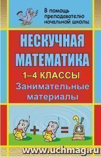Нескучная математика. 1-4 классы: занимательные материалы