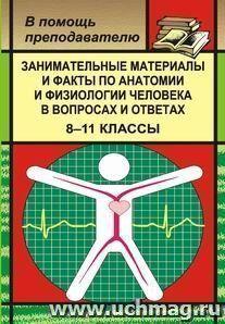 Занимат. материалы и факты по анатомии и физиологии человека в вопросах и ответах. 8-11кл.