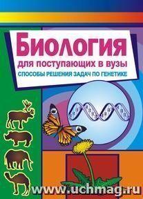 Биология. Для поступающих в вузы (способы решения задач по генетике)