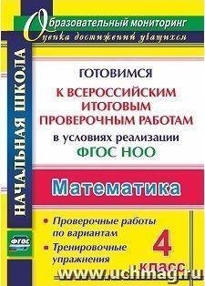 Математика. 4 класс. Готовимся к Всероссийским итоговым проверочным работам в условиях реализации ФГОС НОО: проверочные работы по вариантам, тренировочные упражнения