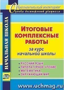 Итоговые комплексные работы за курс начальной школы. Русский язык, литературное чтение, математика, окружающий мир