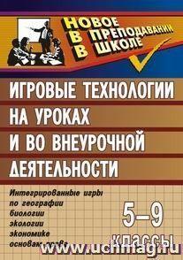 Игровые технологии на уроках и во внеурочной деятельности (геогр.,биолог.,эколог.,эконом.). 5-9кл.