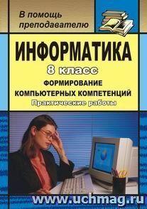 Информатика. 8 кл. Формирование компьютерных компетенций: практические работы