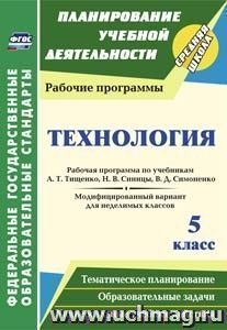 Технология. 5 класс: рабочая программа по учебникам А. Т. Тищенко, Н. В. Синицы, В. Д. Симоненко. Модифицированный вариант для неделимых классов