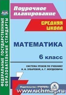 Математика. 6 класс: система уроков по учебнику И. И. Зубаревой, А. Г. Мордковича