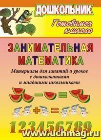 Занимательная математика. Материалы для занятий и уроков с дошк. и мл. школьниками