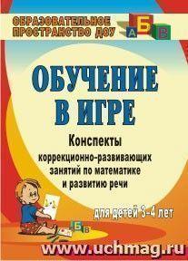 Обучение в игре: конспекты коррекционно-развивающих занятий по математике и развитию речи для детей 3-4 лет