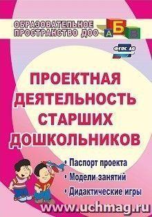Проектная деятельность старших дошкольников: паспорт проекта, модели занятий, дидактические игры