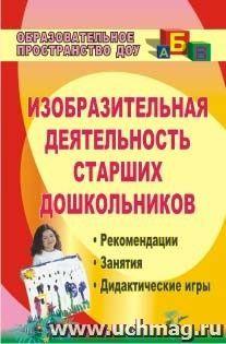 Изобразительная деятельность старших дошкольников: рекомендации, занятия, дидактические игры