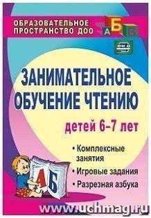 Занимательное обучение чтению детей 6-7 лет: комплексные занятия, игровые задания, разрезная азбука