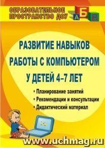 Развитие навыков работы с компьютером у детей 4-7 лет: планирование занятий, рекомендации, дидактический материал, консультации для родителей