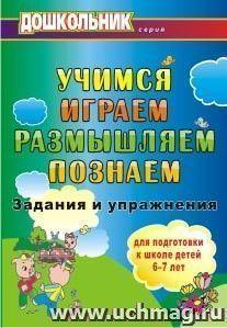 Учимся, играем, размышляем, познаём: задания и упражнения для подготовки к школе детей 6-7 лет