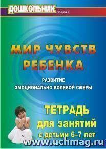 Мир чувств ребёнка. Развитие эмоционально-волевой сферы: тетрадь для занятий с детьми 6-7 лет