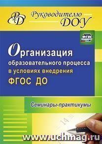 Организация образовательного процесса в условиях внедрения ФГОС ДО: семинары-практикумы
