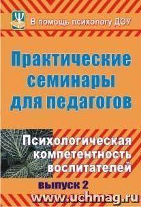 Практические семинары для педагогов. Вып. 2. Психологическая компетентность воспитателей